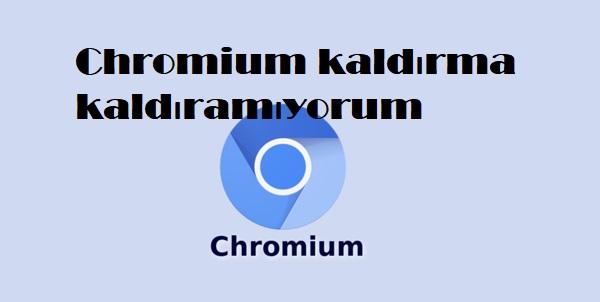 Chromium kaldırma kaldıramıyorum