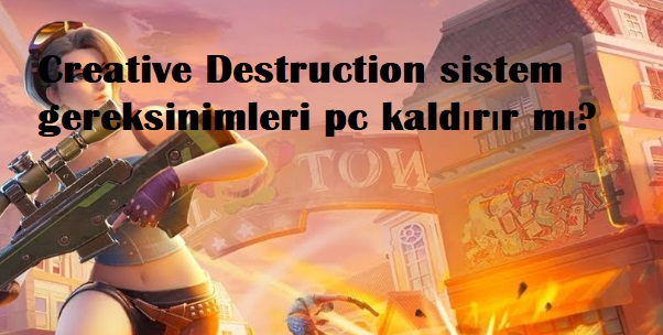 Creative Destruction sistem gereksinimleri pc kaldirir mi