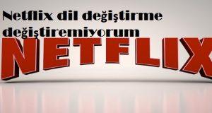 Netflix dil değiştirme değiştiremiyorum