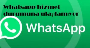 Whatsapp hizmet durumuna ulaşılamıyor