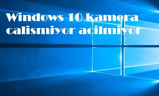 Windows 10 kamera calismiyor acilmiyor