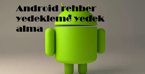 Android rehber yedekleme yedek alma