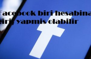 Facebook biri hesabina giriş yapmis olabilir