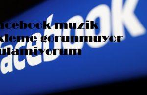 Facebook muzik ekleme gorunmuyor bulamiyorum