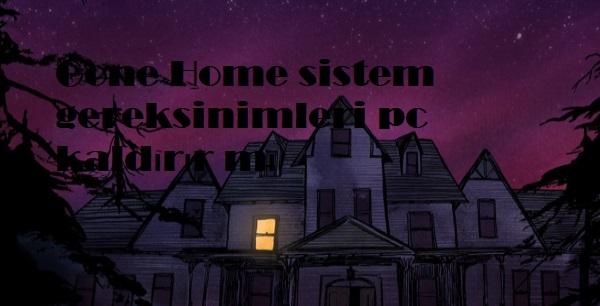 Gone Home sistem gereksinimleri pc kaldırır mı