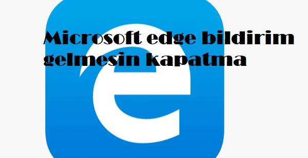 Microsoft edge bildirim gelmesin kapatma