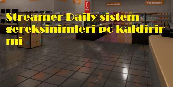 Streamer Daily sistem gereksinimleri pc kaldirir mi
