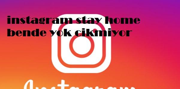 instagram stay home bende yok cikmiyor