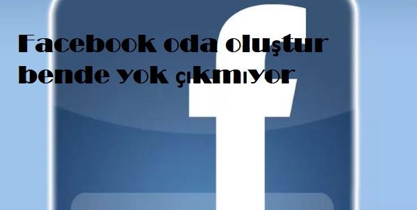 Facebook oda oluştur bende yok çıkmıyor