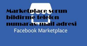 Marketplace sorun bildirme telefon numarası mail adresi