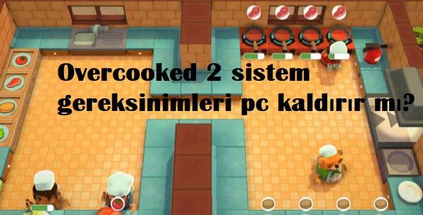 Overcooked 2 sistem gereksinimleri pc kaldırır mı