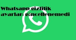 Whatsapp gizlilik ayarları güncellenemedi