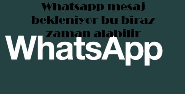 Whatsapp mesaj bekleniyor bu biraz zaman alabilir