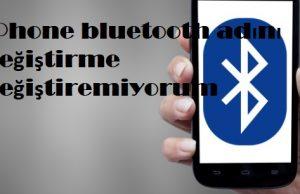 iPhone bluetooth adını değiştirme değiştiremiyorum
