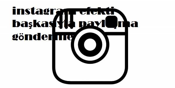 instagram efekti başkasıyla paylaşma gönderme