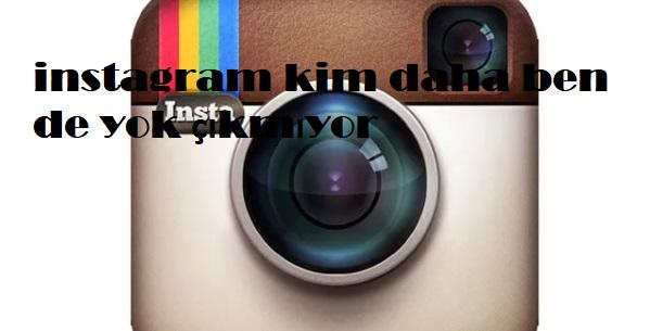 instagram kim daha ben de yok çıkmıyor