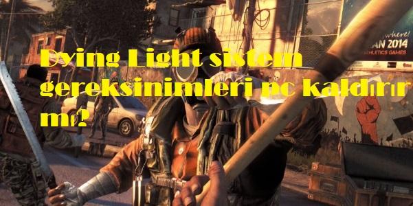 Dying Light sistem gereksinimleri pc kaldırır mı