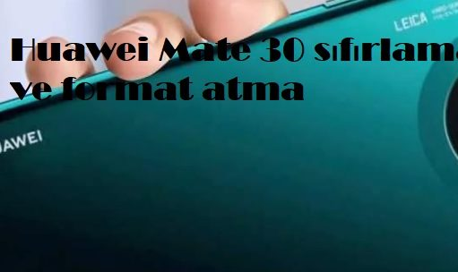 Huawei Mate 30 sıfırlama ve format atma