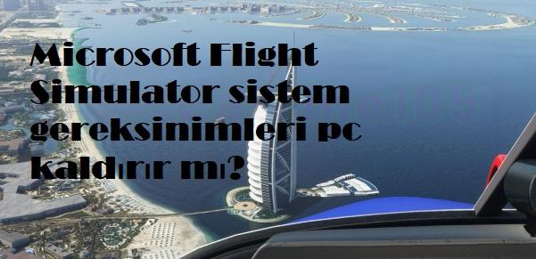 Microsoft Flight Simulator sistem gereksinimleri pc kaldırır mı