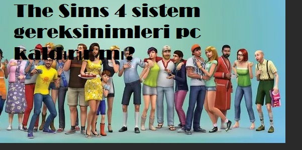The Sims 4 sistem gereksinimleri pc kaldırır mı
