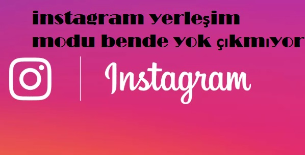 instagram yerleşim modu bende yok çıkmıyor