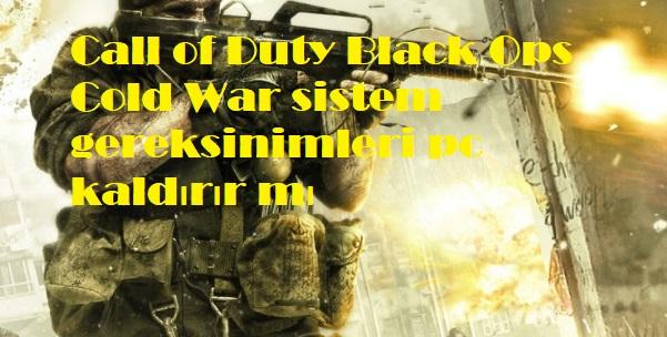 Call of Duty Black Ops Cold War sistem gereksinimleri pc kaldırır mı