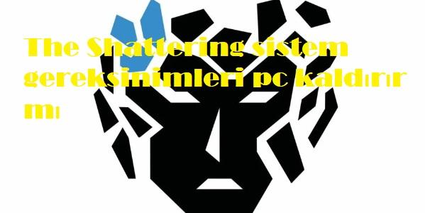 The Shattering sistem gereksinimleri pc kaldırır mı