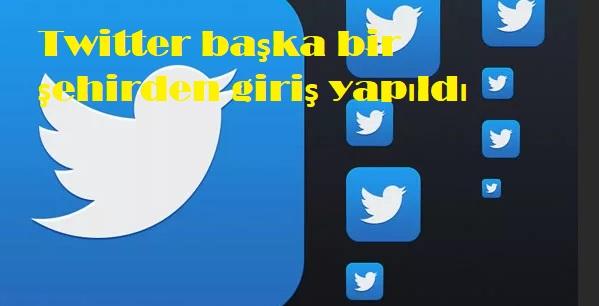 Twitter başka bir şehirden giriş yapıldı