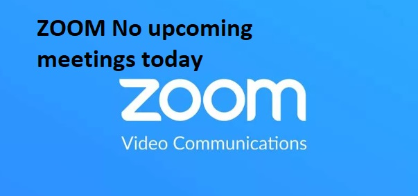 ZOOM No upcoming meetings today