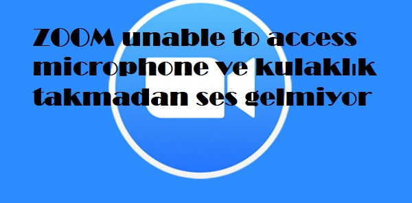 ZOOM unable to access microphone ve kulaklık takmadan ses gelmiyor