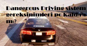 Dangerous Driving sistem gereksinimleri pc kaldırır mı