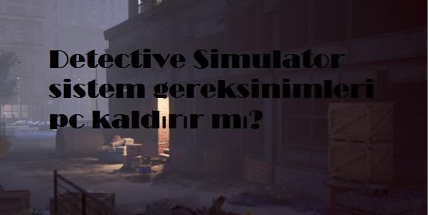 Detective Simulator sistem gereksinimleri pc kaldırır mı