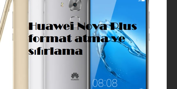 Huawei Nova Plus format atma ve sıfırlama