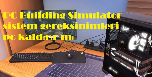 PC Building Simulator sistem gereksinimleri pc kaldırır mı