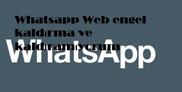 Whatsapp Web engel kaldırma ve kaldıramıyorum