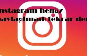 instagram henüz paylaşılmadı tekrar dene
