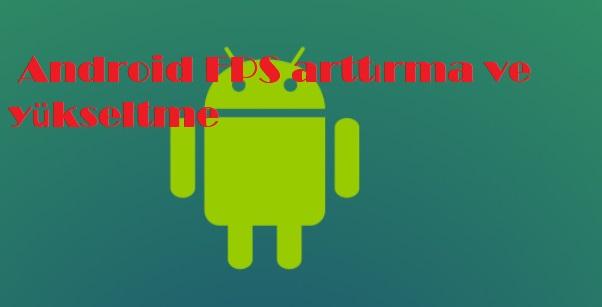 Android FPS arttırma ve yükseltme