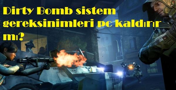 Dirty Bomb sistem gereksinimleri pc kaldırır mı