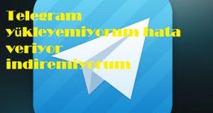 Telegram yükleyemiyorum hata veriyor indiremiyorum