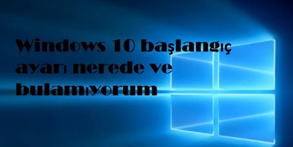 Windows 10 başlangıç ayarı nerede ve bulamıyorum