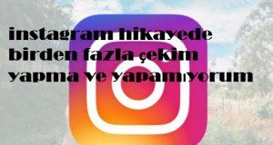 instagram hikayede birden fazla çekim yapma ve yapamıyorum