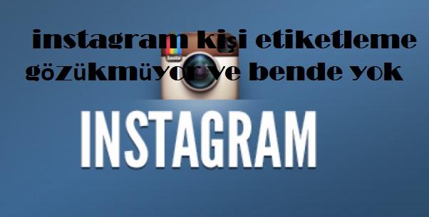 instagram kişi etiketleme gözükmüyor ve bende yok