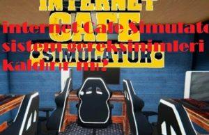 internet Cafe Simulator sistem gereksinimleri pc kaldırır mı