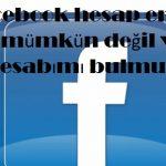 Facebook hesap erişimi mümkün değil ve hesabımı bulmuyor