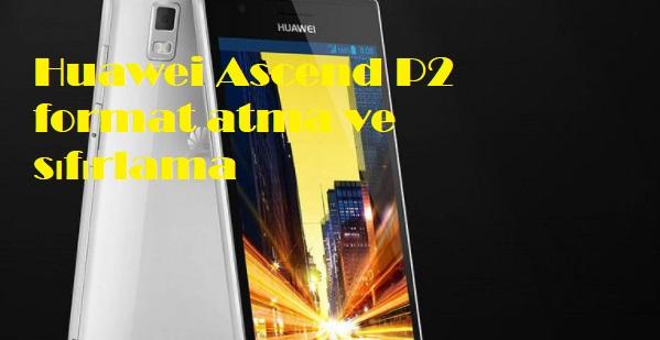 Huawei Ascend P2 format atma ve sıfırlama