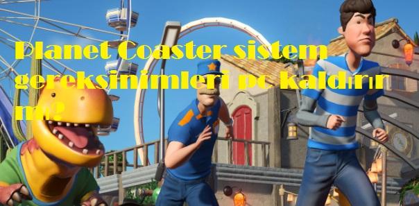 Planet Coaster sistem gereksinimleri pc kaldırır mı