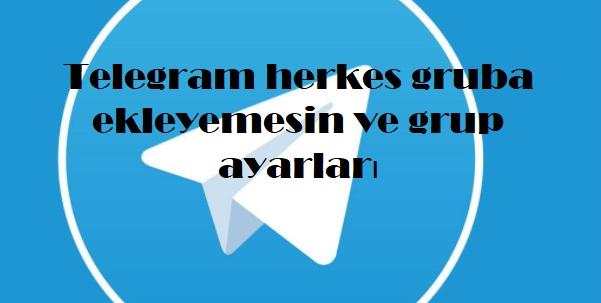 Telegram herkes gruba ekleyemesin ve grup ayarları