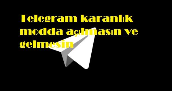 Telegram karanlık modda açılmasın ve gelmesin