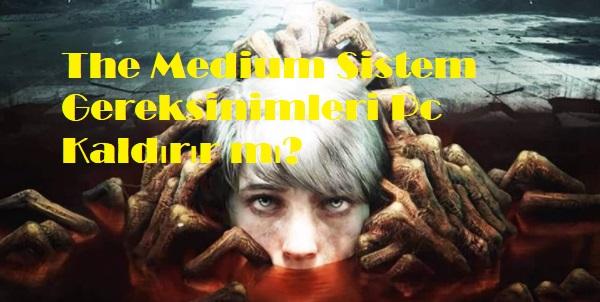 The Medium Sistem Gereksinimleri Pc Kaldırır mı