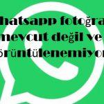 Whatsapp fotoğraf mevcut değil ve görüntülenemiyor